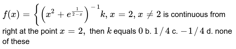 `f(x)={(x^2+e^(1/(2-x)))^(-1)k ,x=2, x!=2` is continuous from right at the point `x=2,` then `k` equals `0` b. `1//4` c. `-1//4` d. none of these