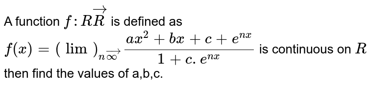 A function `f: RvecR` is defined as `f(x)=(lim)_(nvecoo)(a x^2+b x+c+e^(n x))/(1+c.e^(n x))` is continuous on `R` then find the values of a,b,c.