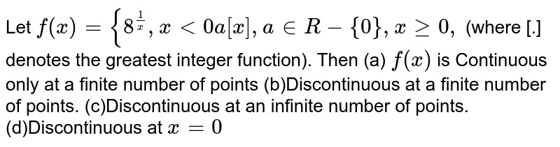 Let `f(x)={8^(1/x),x<0a[x],a in  R-{0},xgeq0,` (where [.] denotes the greatest integer function). Then (a) `f(x)` is Continuous only   at a finite number of points (b)Discontinuous at a finite number of points. (c)Discontinuous at an infinite number of points. (d)Discontinuous at `x=0`
