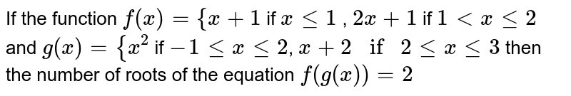 If the function `f(x) ={x+1` if `x le  1` , `2x+1` if `1 lt x le 2` and `g(x) = {x^2` if `-1 le x le 2`, `x+2 if 2 le x le 3` then the number of roots of the equation `f(g(x))=2`