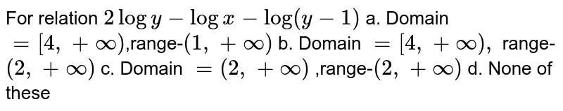 For relation `2logy-logx-log(y-1)` a. Domain `=[4,+oo)`,range-`(1,+oo)` b. Domain `=[4,+oo),` range- `(2,+oo)` c. Domain `=(2,+oo)` ,range-`(2,+oo)` d. None of these