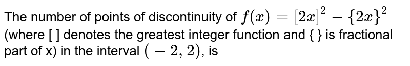 The number of points of discontinuity of `f(x)=[2x]^(2)-{2x}^(2)` (where [ ] denotes the greatest integer function and { } is fractional part of x) in the interval `(-2,2)`, is