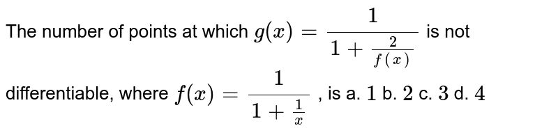 The number of points at which `g(x)=1/(1+2/(f(x)))` is not differentiable, where `f(x)=1/(1+1/x)` , is a. `1` b. `2` c. `3` d. `4`
