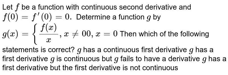 Let `f` be a function with continuous second derivative and `f(0)=f^(prime)(0)=0.` Determine a function `g` by `g(x)={(f(x))/x ,x!=0 0,x=0`  Then which of the following statements is correct? `g` has a continuous   first derivative `g` has a first   derivative `g` is continuous   but `g` fails to have a   derivative `g` has a first   derivative but the first derivative is not continuous