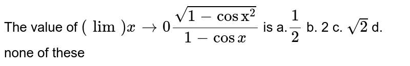 """The value of `(lim)x->0(sqrt(1-cos""""x""""^2))/(1-cosx)` is a.`1/2` b. 2   c. `sqrt(2)` d. none of these"""