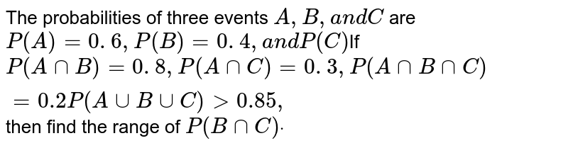 The probabilities of three events `A ,B ,a n dC` are `P(A)=0. 6 ,P(B)=0. 4 ,a n dP(C)`If `P(AnnB)=0. 8 ,P(AnnC)=0. 3 ,P(AnnBnnC)=0.2P(AuuBuuC)>0.85 ,` then find   the range of `P(B nn C)dot`