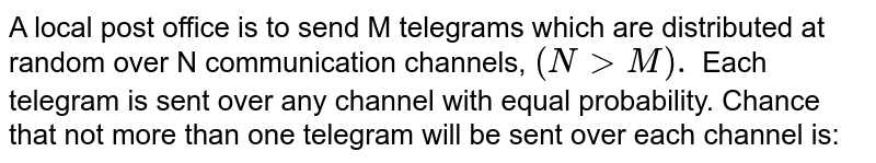 A local post office is to send M telegrams which are distributed at random over N communication channels, `(N > M).` Each telegram is sent over any channel with equal probability. Chance that not more than one telegram will be sent over each channel is: