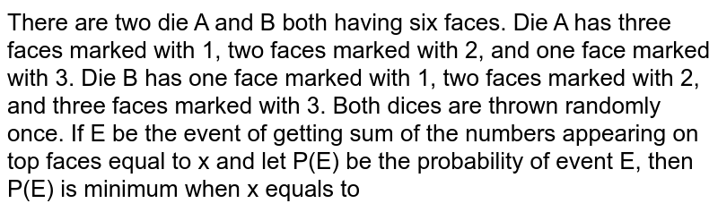 There are two die A and B both having six faces. Die A has three faces marked with 1, two faces marked with 2, and one face marked with 3. Die B has one face marked with 1, two faces marked with 2, and three faces marked with 3. Both dices are thrown randomly once. If E be the event of getting sum of the numbers appearing on top faces equal to x and let P(E) be the probability of event E, then  P(E) is minimum when x equals to