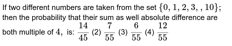 If two different numbers are taken from the set `{0,1,2,3,      ,10};` then the probability that their sum as well   absolute difference are both multiple of `4,` is:  `(14)/(45)`    (2) `7/(55)`    (3) `6/(55)`    (4) `(12)/(55)`