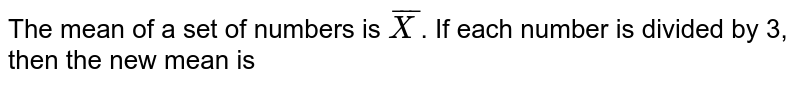 The mean of a set of numbers is `overline(X)`. If each number is divided by 3, then the new mean is