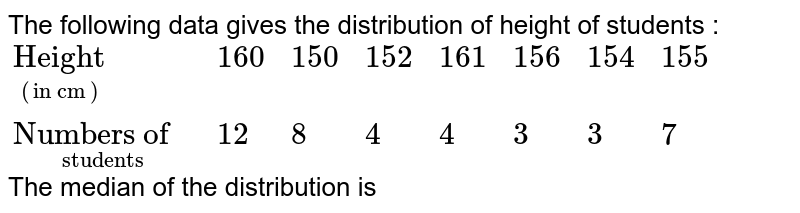 """The following data gives the distribution of height of students : <br> `{:(underset((""""in cm""""))""""Height"""",160,150,152,161,156,154,155),(underset(""""students"""")""""Numbers of """",12,8,4,4,3,3,7):}` <br> The median of the distribution is"""