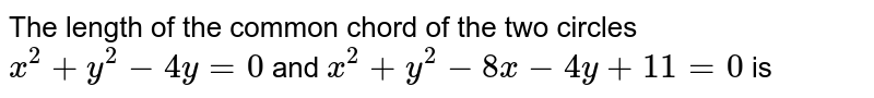 The length of the common chord of the two circles `x^2+y^2-4y=0` and `x^2+y^2-8x-4y+11=0` is