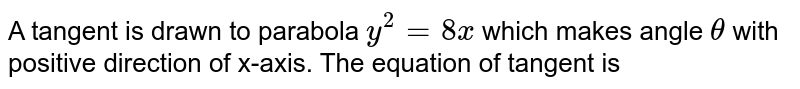A tangent is drawn to parabola `y^2=8x` which makes angle `theta` with positive direction of x-axis. The equation of tangent is          (A) `y=xtantheta+2cottheta`          (B) `ycottheta=x-2tantheta`          (C) ycottheta=x+2tantheta`          (D) `ycottheta=x-tantheta`