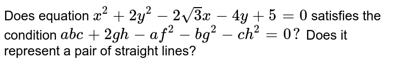 Does equation `x^2+2y^2-2sqrt(3)x-4y+5=0` satisfies the condition `a b c+2gh-af^2-bg^2-c h^2=0?` Does it represent a pair of straight lines?