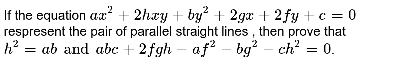 If the equation `ax^(2)+2hxy+by^(2)+2gx+2fy+c=0`  respresent the pair of parallel straight lines , then prove that `h^(2)=abandabc+2fgh-af^(2)-bg^(2)-ch^(2)=0`.