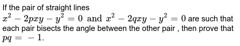 If the pair of straight lines `ax^(2)-2pxy-y^(2)=0and x^(2)-2qxy-y^(2)=0` are such that each pair bisects the angle between the other pair , then prove that `pq=-1`.
