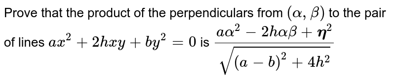 Prove that the product of the perpendiculars from `(alpha,beta)` to the pair of lines `a x^2+2h x y+b y^2=0` is `(aalpha^2-2halphabeta+bbeta^2)/(sqrt((a-b)^2+4h^2))`