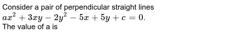 Consider a pair of perpendicular straight lines `ax^(2)+3xy-2y^(2)-5x+5y+c=0`.   <br>  The value of a is