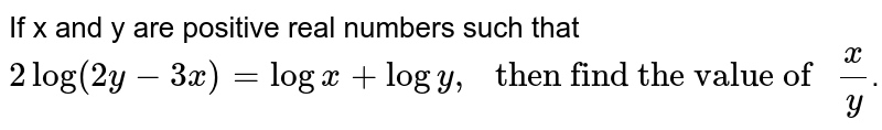 """If  x and y  are positive real numbers such that ` 2log(2y - 3x) = log x + log y,"""" then find the value of """" x/y`."""