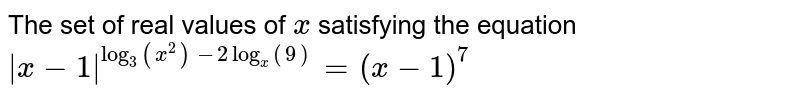 The set of real values of `x` satisfying the equation `|x-1|^(log_3(x^2)-2log_x(9))=(x-1)^7`
