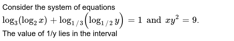 Consider the system of equations <br> ` log_(3)(log_(2)x)+log_(1//3)(log_(1//2)y) =1 and xy^(2) = 9`. <br> The value of 1/y lies in the interval