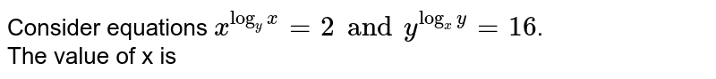 Consider equations ` x^(log_(y)x) = 2 and y^(log_(x)y) = 16`. <br> The value of x is