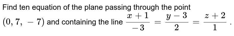 Find ten equation of the plane passing through the point `(0,7,-7)` and containing the line `(x+1)/(-3)=(y-3)/2=(z+2)/1` .
