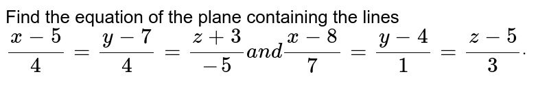 Find the equation of the   plane containing the lines `(x-5)/4=(y-7)/4=(z+3)/(-5)a n d(x-8)/7=(y-4)/1=(z-5)/3dot`