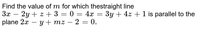 Find the value of `m` for which thestraight line `3x-2y+z+3=0=4x=3y+4z+1` is parallel to the plane `2x-y+m z-2=0.`