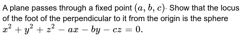 A plane passes through a   fixed point `(a ,b ,c)dot` Show that the locus of the   foot of the perpendicular to it from the origin is the sphere `x^2+y^2+z^2-a x-b y-c z=0.`