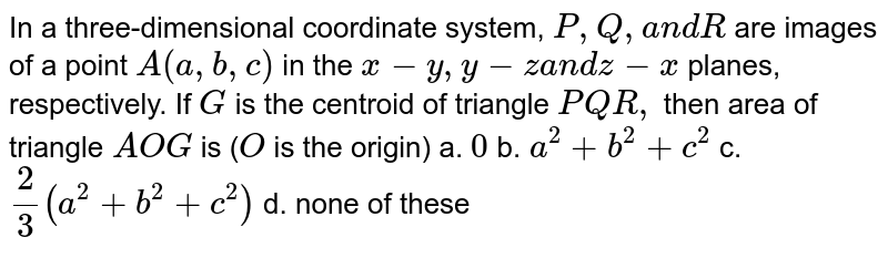 In a three-dimensional   coordinate system, `P ,Q ,a n dR` are images of a point `A(a ,b ,c)` in the `x-y ,y-za n dz-x` planes,   respectively. If `G` is the centroid of triangle `P Q R ,` then area of triangle `A O G` is (`O` is the origin) a. `0`  b. `a^2+b^2+c^2`  c. `2/3(a^2+b^2+c^2)`  d. none   of these