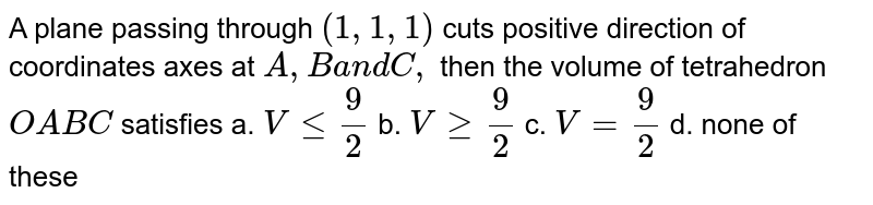 A plane passing through `(1,1,1)` cuts positive direction of coordinates axes   at `A ,Ba n dC ,` then the volume of tetrahedron `O A B C` satisfies a. `Vlt=9/2`  b. `Vgeq9/2`  c. `V=9/2`  d. none of these