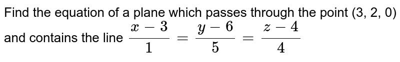 Find the equation of a plane which passes through the   point (3, 2, 0) and contains the line `(x-3)/1=(y-6)/5=(z-4)/4`