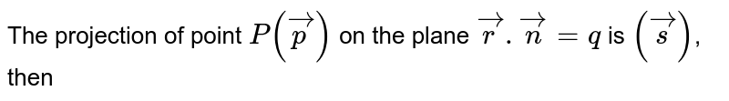 The projection of point `P(vecp)` on the plane `vecr.vecn=q` is `(vecs)`, then