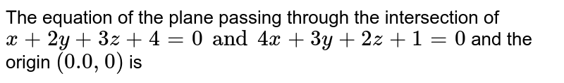 The equation of the plane passing through the intersection of `x + 2y + 3z + 4 = 0 and 4x + 3y + 2z+ 1 = 0` and the origin `(0.0, 0)` is