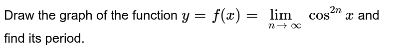 Draw the graph of the function `y=f(x)=lim_(ntooo) cos^(2n)x` and find its period.