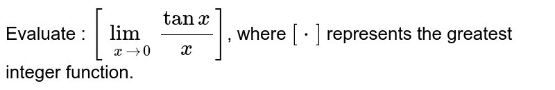 Evaluate : `[lim_(x to 0) (tan x)/(x)]`, where `[*]` represents the greatest integer function.