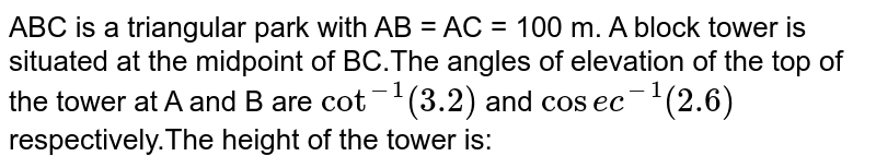 ABC is a triangular park with AB = AC = 100 m. A block tower is situated at the midpoint of BC.The angles of elevation of the top of the tower at A and B are `cot^-1(3.2)` and `cosec^-1(2.6)` respectively.The height of the tower is: