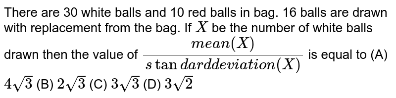 There are 30 white balls and 10 red balls in bag. 16 balls are drawn with replacement from the bag. If `X` be the number of white balls drawn then the value of `(mean(X))/(standard deviation(X))` is equal to          (A) `4sqrt3`          (B) `2sqrt3`          (C) `3sqrt3`          (D) `3sqrt2`