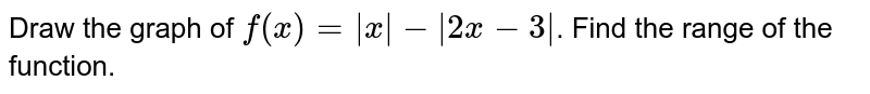 Draw the graph of `f(x)= |x|-|2x-3|`. Find the range of the function.