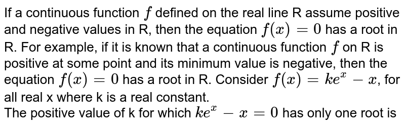 If a continuous function `f` defined on the real line R assume positive and negative values in R, then the equation `f(x)=0` has a root in R. For example, if it is known that a continuous function `f` on R is positive at some point and its minimum value is negative, then the equation `f(x)=0` has a root in R. Consider `f(x)= ke^(x)-x`, for all real x where k is  a real constant.  <br> The positive value of k for which `y=ke^(x)-x` has only one root is