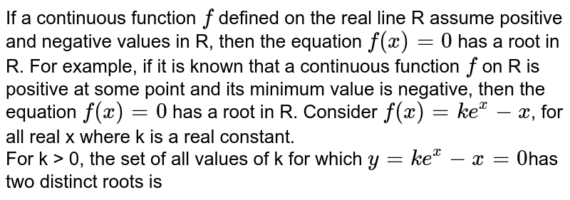 If a continuous function `f` defined on the real line R assume positive and negative values in R, then the equation `f(x)=0` has a root in R. For example, if it is known that a continuous function `f` on R is positive at some point and its minimum value is negative, then the equation `f(x)=0` has a root in R. Consider `f(x)= ke^(x)-x`, for all real x where k is  a real constant.  <br>  For k > 0, the set of all values of k for which `y=ke^(x)-x=0`has two distinct roots is