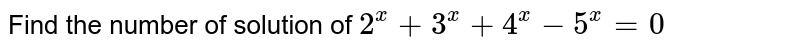Find the number of solution of `2^x+3^x+4^x-5^x=0`