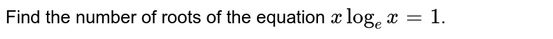 Find the number of roots of the equation `xlog_(e)x= 1`.
