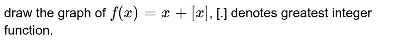 draw the graph of `f(x)=x+[x]`, [.] denotes greatest integer function.