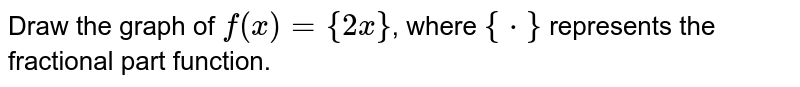Draw the graph of `f(x) ={2x}`, where `{*}` represents the fractional part function.