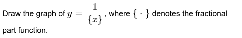 Draw the graph  of `y =(1)/({x})`, where `{*}` denotes the fractional part function.