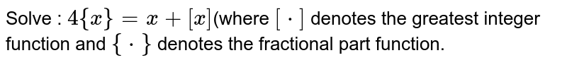Solve : `4{x}= x+ [x]`(where `[*]` denotes the greatest integer function and `{*}` denotes the fractional part function.