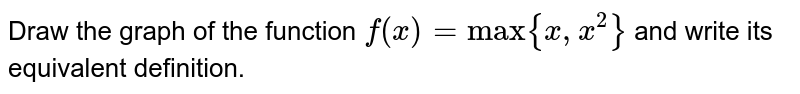 """Draw the graph  of the function `f(x) = """"max""""{x, x^(2)}` and write its equivalent definition."""