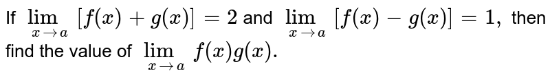 If `lim_(xtoa)[f(x)+g(x)]=2` and `lim_(xtoa) [f(x)-g(x)]=1,` then find the value of `lim_(xtoa) f(x)g(x).`